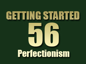 Getting Started 56 - Perfectionism